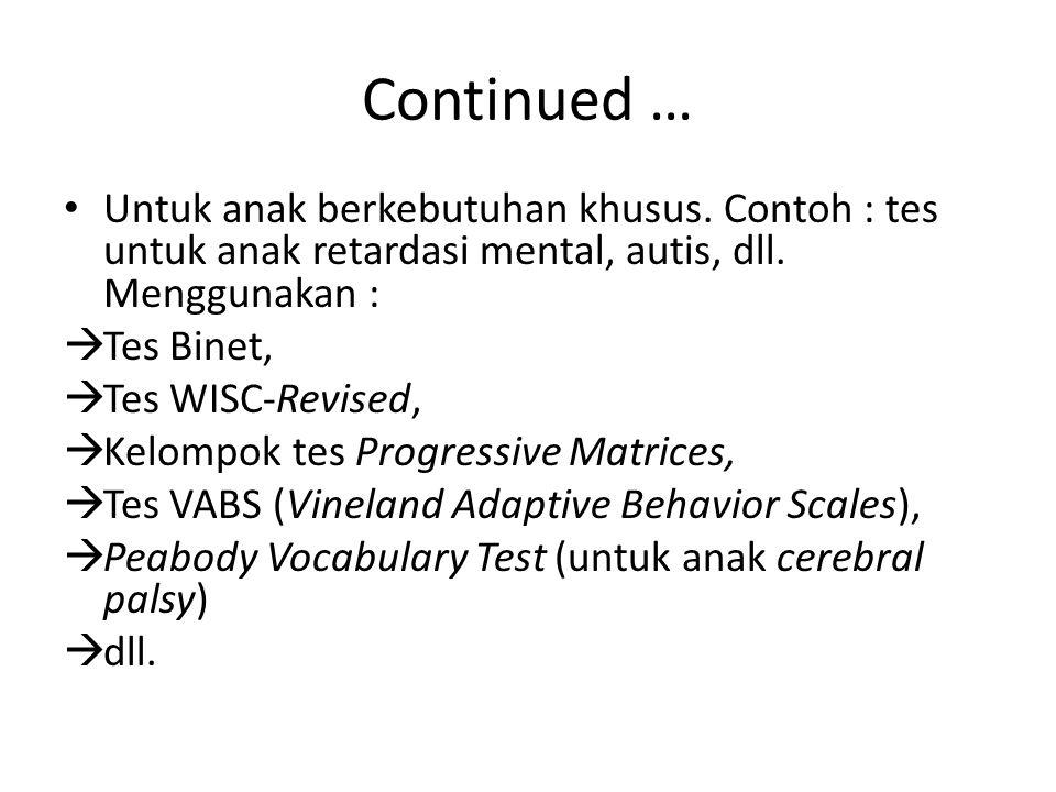 Continued … Untuk anak berkebutuhan khusus. Contoh : tes untuk anak retardasi mental, autis, dll. Menggunakan :