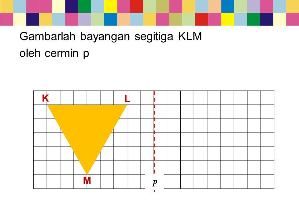 Gambarlah bayangan segitiga KLM oleh cermin p