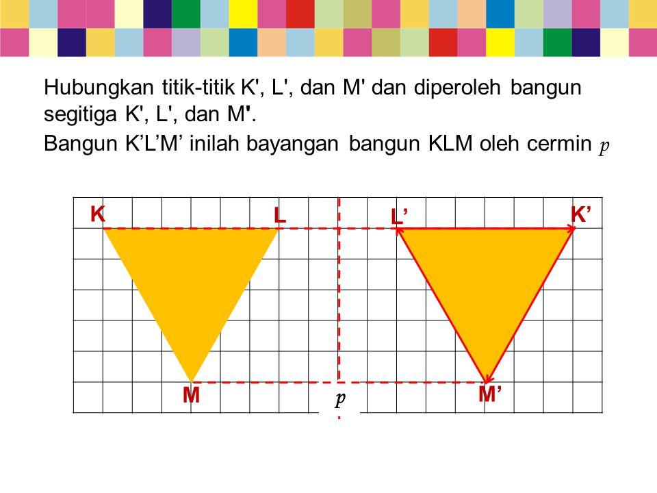 Hubungkan titik-titik K , L , dan M dan diperoleh bangun segitiga K , L , dan M .
