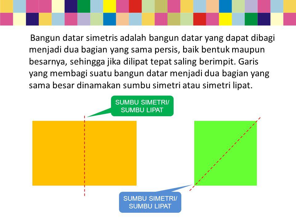 Bangun datar simetris adalah bangun datar yang dapat dibagi menjadi dua bagian yang sama persis, baik bentuk maupun besarnya, sehingga jika dilipat tepat saling berimpit. Garis yang membagi suatu bangun datar menjadi dua bagian yang sama besar dinamakan sumbu simetri atau simetri lipat.