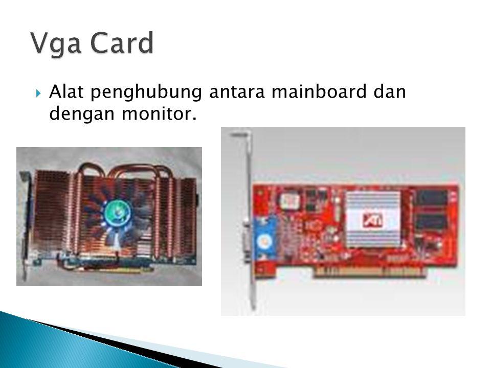 Vga Card Alat penghubung antara mainboard dan dengan monitor.