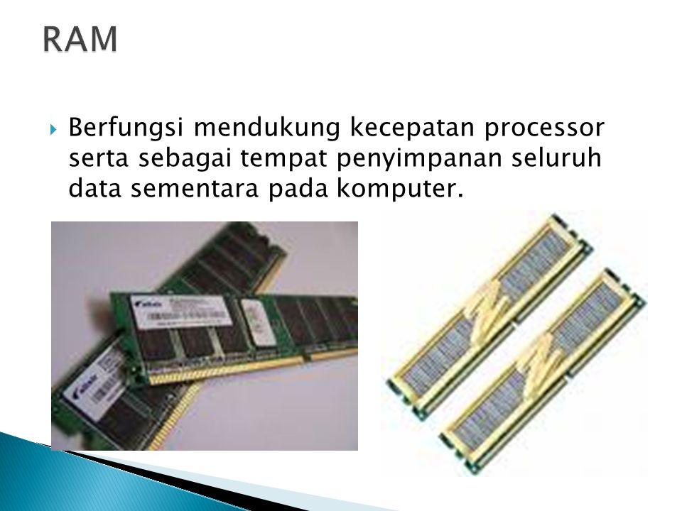 RAM Berfungsi mendukung kecepatan processor serta sebagai tempat penyimpanan seluruh data sementara pada komputer.