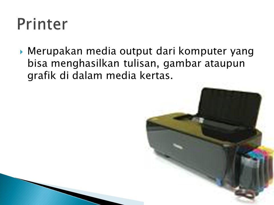 Printer Merupakan media output dari komputer yang bisa menghasilkan tulisan, gambar ataupun grafik di dalam media kertas.