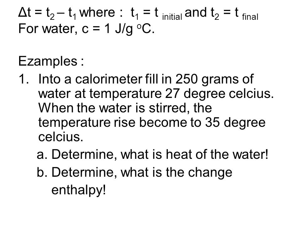 Δt = t2 – t1 where : t1 = t initial and t2 = t final For water, c = 1 J/g oC.