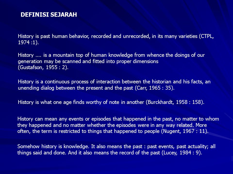 DEFINISI SEJARAH History is past human behavior, recorded and unrecorded, in its many varieties (CTPL, 1974 :1).