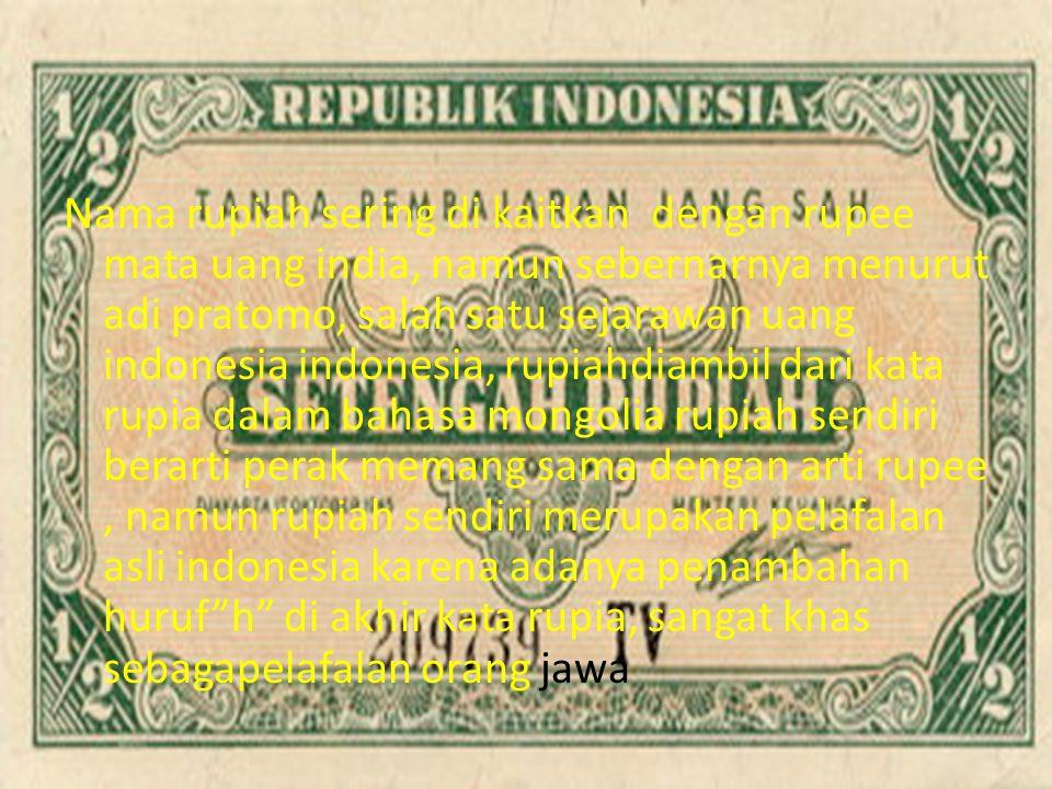 Nama rupiah sering di kaitkan dengan rupee mata uang india, namun sebernarnya menurut adi pratomo, salah satu sejarawan uang indonesia indonesia, rupiahdiambil dari kata rupia dalam bahasa mongolia rupiah sendiri berarti perak memang sama dengan arti rupee , namun rupiah sendiri merupakan pelafalan asli indonesia karena adanya penambahan huruf h di akhir kata rupia, sangat khas sebagapelafalan orang jawa