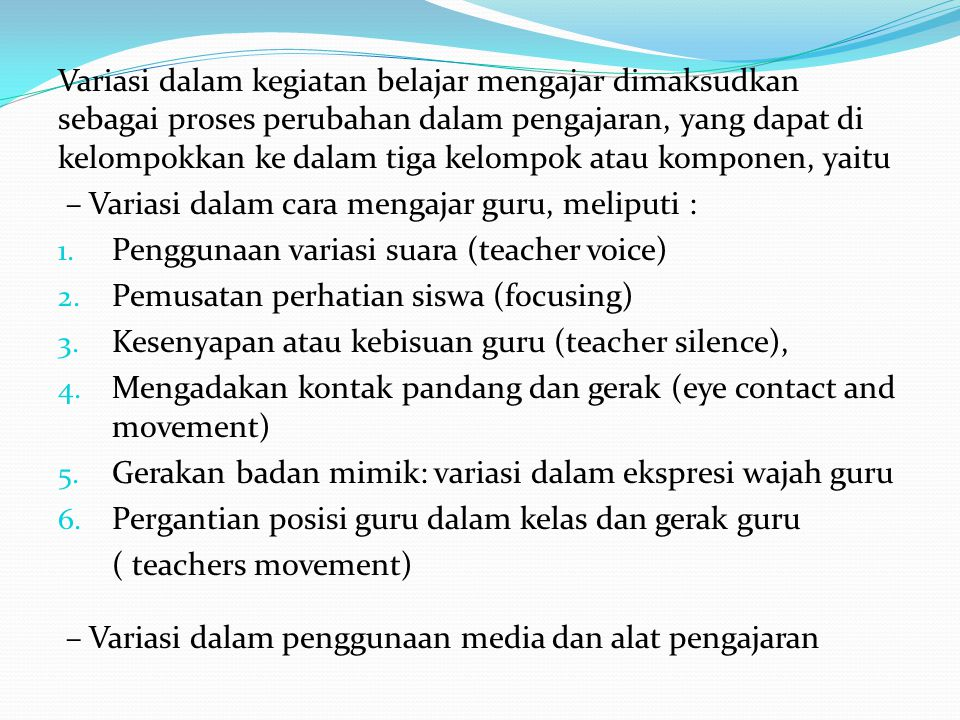 Variasi dalam kegiatan belajar mengajar dimaksudkan sebagai proses perubahan dalam pengajaran, yang dapat di kelompokkan ke dalam tiga kelompok atau komponen, yaitu