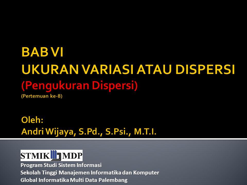 BAB VI UKURAN VARIASI ATAU DISPERSI (Pengukuran Dispersi) (Pertemuan ke-8) Oleh: Andri Wijaya, S.Pd., S.Psi., M.T.I.