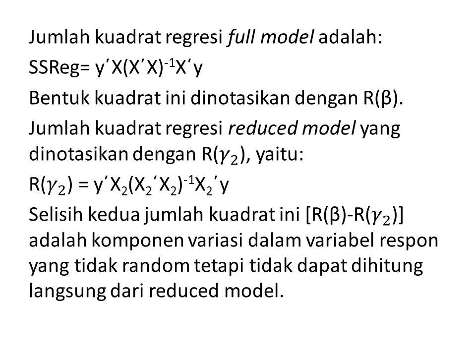 Jumlah kuadrat regresi full model adalah: SSReg= y΄X(X΄X)-1X΄y Bentuk kuadrat ini dinotasikan dengan R(β).