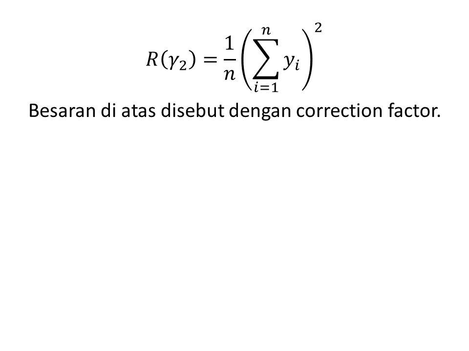 𝑅 𝛾 2 = 1 𝑛 𝑖=1 𝑛 𝑦 𝑖 2 Besaran di atas disebut dengan correction factor.