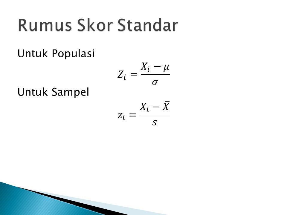 Rumus Skor Standar Untuk Populasi 𝑍 𝑖 = 𝑋 𝑖 −𝜇 𝜎 Untuk Sampel 𝑧 𝑖 = 𝑋 𝑖 − 𝑋 𝑠