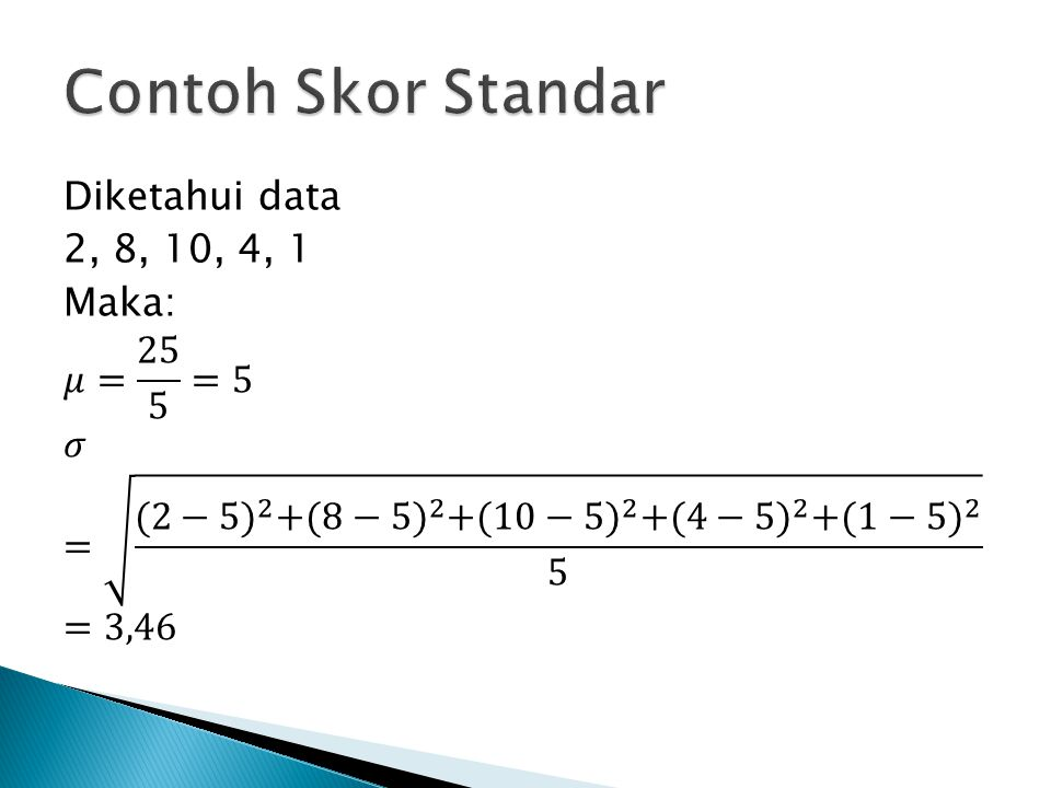Contoh Skor Standar Diketahui data 2, 8, 10, 4, 1 Maka: 𝜇= 25 5 =5 𝜎 = (2−5) 2 + (8−5) 2 + (10−5) 2 + (4−5) 2 + (1−5) 2 5 =3,46