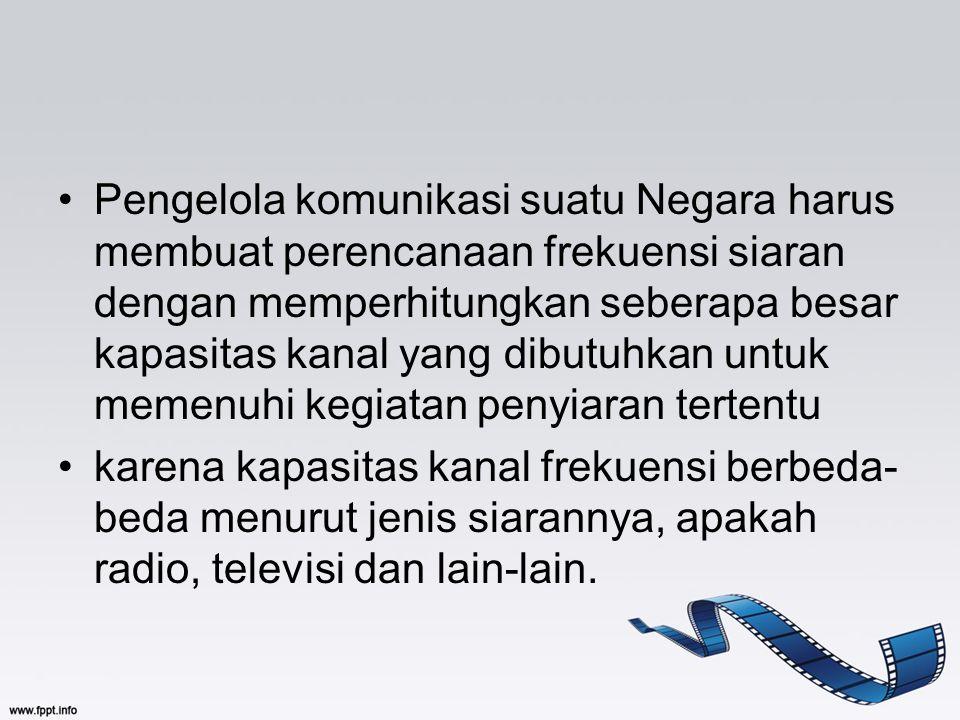 Pengelola komunikasi suatu Negara harus membuat perencanaan frekuensi siaran dengan memperhitungkan seberapa besar kapasitas kanal yang dibutuhkan untuk memenuhi kegiatan penyiaran tertentu