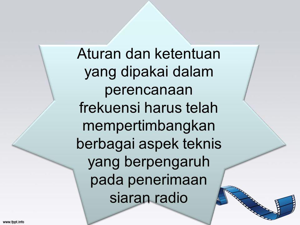 Aturan dan ketentuan yang dipakai dalam perencanaan frekuensi harus telah mempertimbangkan berbagai aspek teknis yang berpengaruh pada penerimaan siaran radio