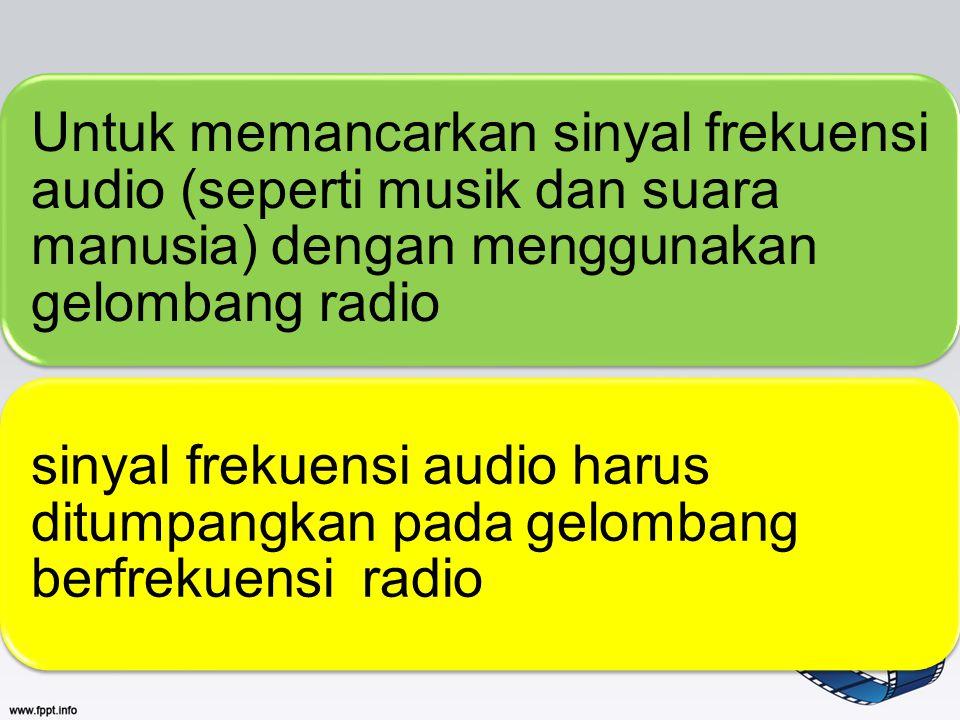 Untuk memancarkan sinyal frekuensi audio (seperti musik dan suara manusia) dengan menggunakan gelombang radio