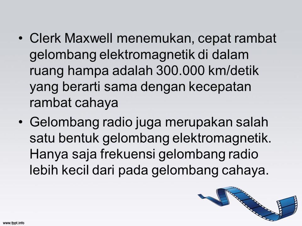 Clerk Maxwell menemukan, cepat rambat gelombang elektromagnetik di dalam ruang hampa adalah 300.000 km/detik yang berarti sama dengan kecepatan rambat cahaya