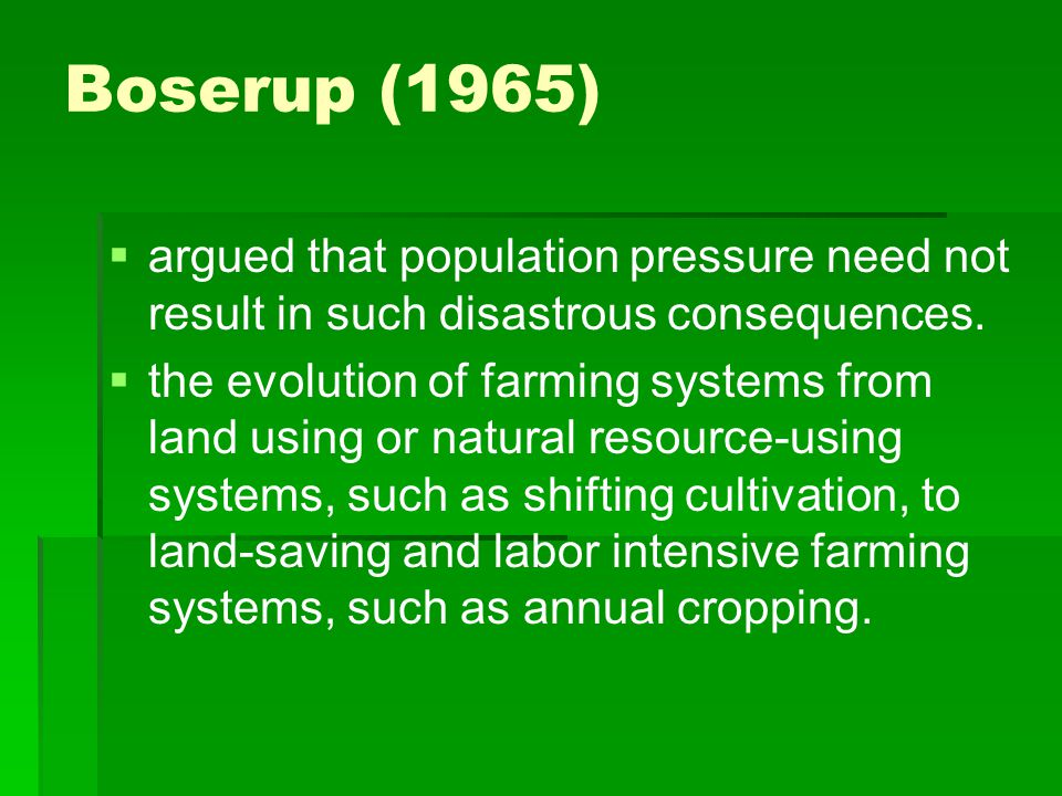 Boserup (1965) argued that population pressure need not result in such disastrous consequences.