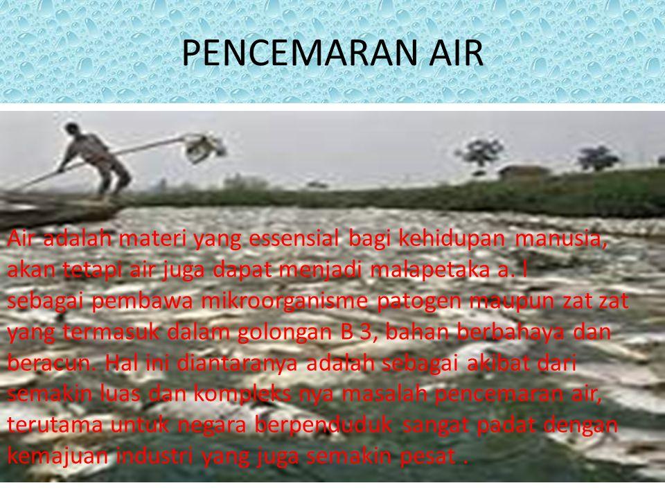 PENCEMARAN AIR Air adalah materi yang essensial bagi kehidupan manusia, akan tetapi air juga dapat menjadi malapetaka a. l.
