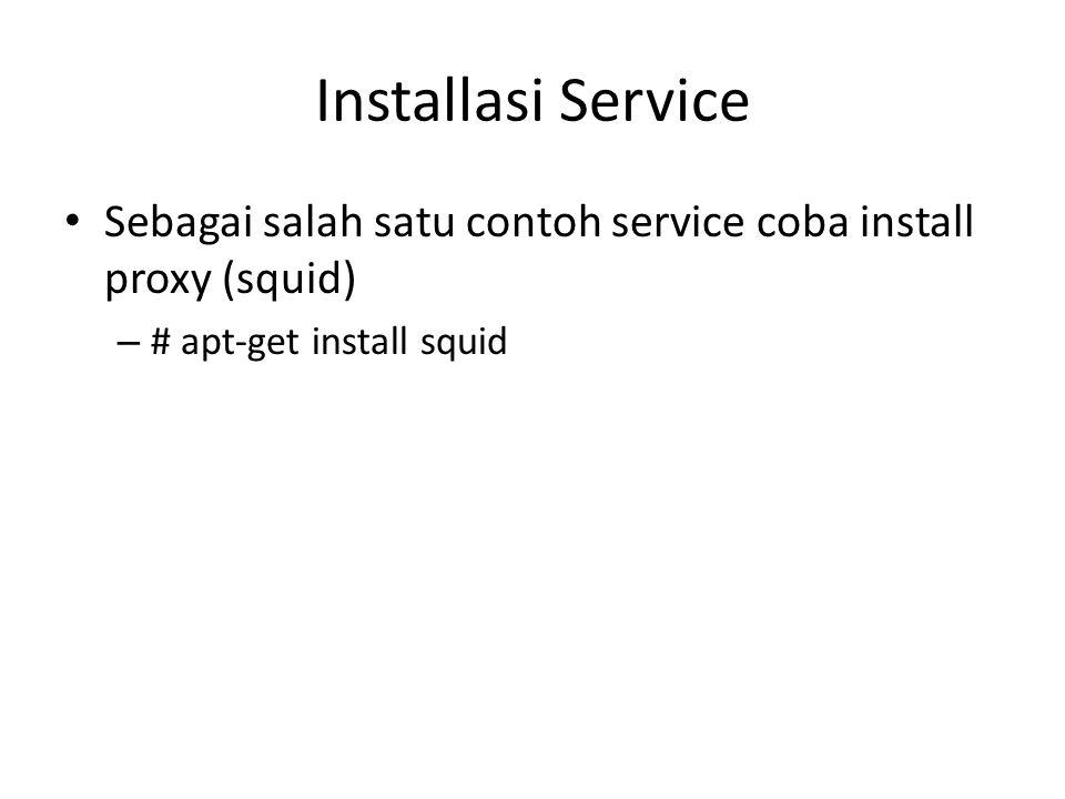 Installasi Service Sebagai salah satu contoh service coba install proxy (squid) # apt-get install squid.