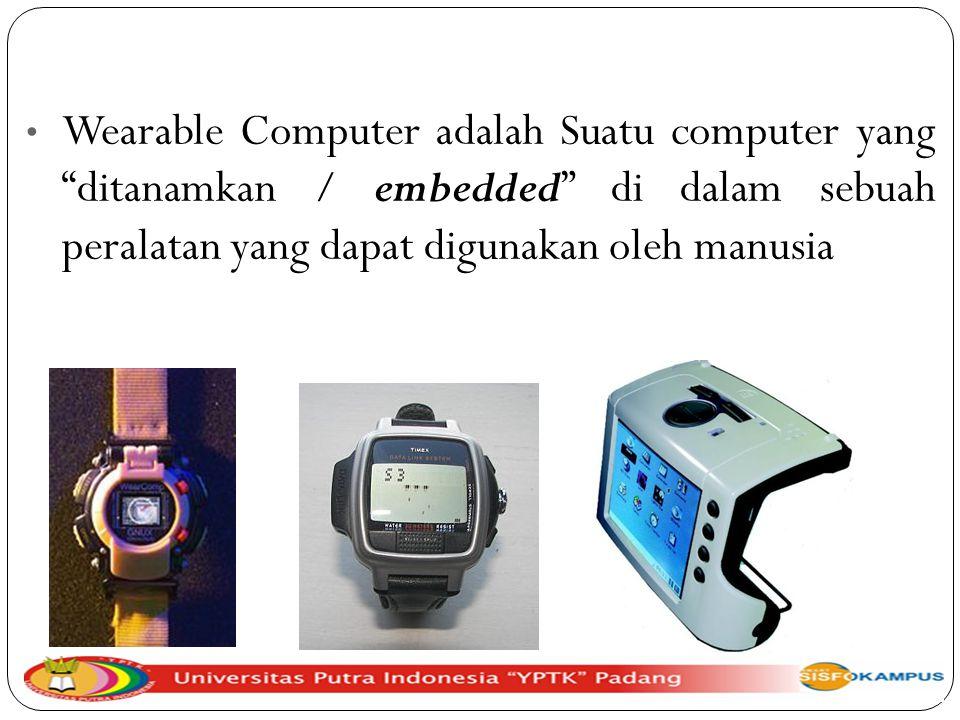 Wearable Computer adalah Suatu computer yang ditanamkan / embedded di dalam sebuah peralatan yang dapat digunakan oleh manusia