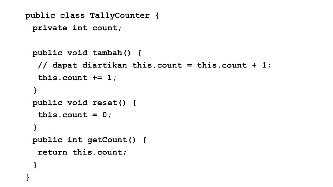 public class TallyCounter { private int count; public void tambah() { // dapat diartikan this.count = this.count + 1; this.count += 1; } public void reset() { this.count = 0; public int getCount() { return this.count;