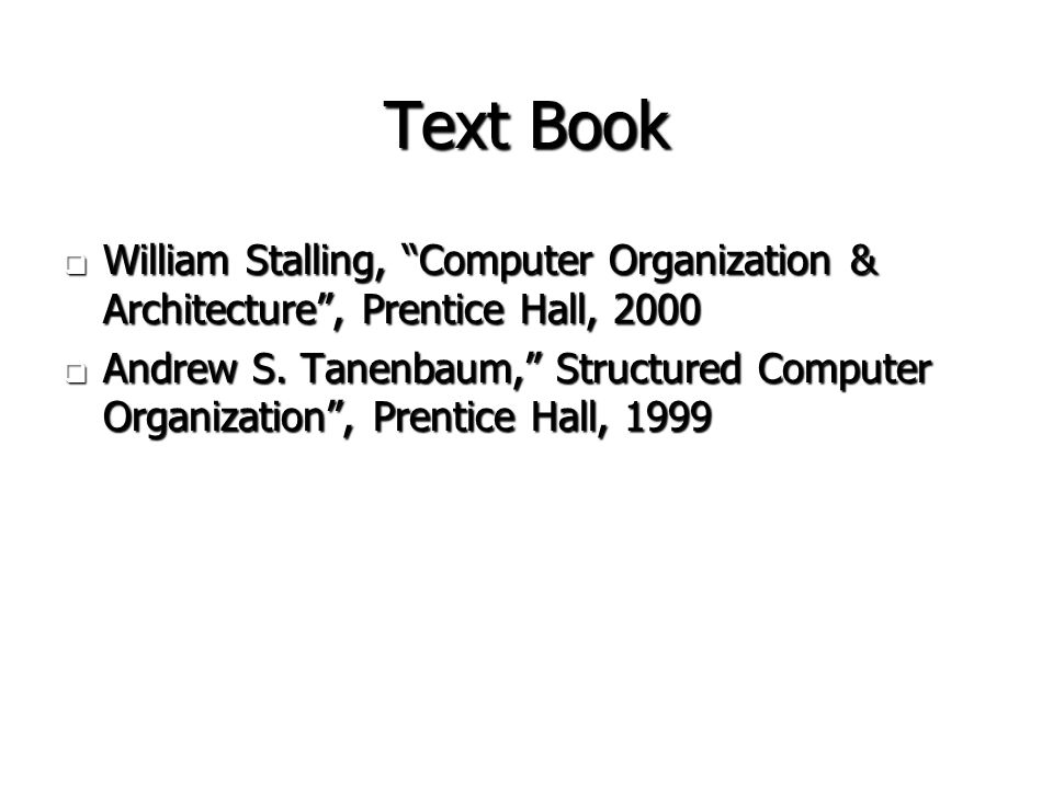 Text Book William Stalling, Computer Organization & Architecture , Prentice Hall, 2000.