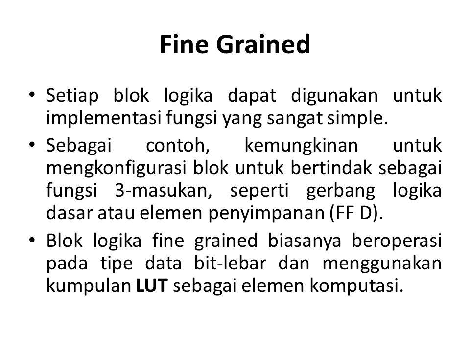 Fine Grained Setiap blok logika dapat digunakan untuk implementasi fungsi yang sangat simple.