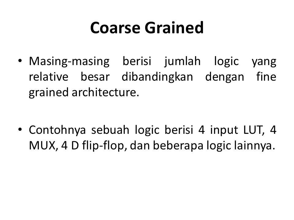 Coarse Grained Masing-masing berisi jumlah logic yang relative besar dibandingkan dengan fine grained architecture.