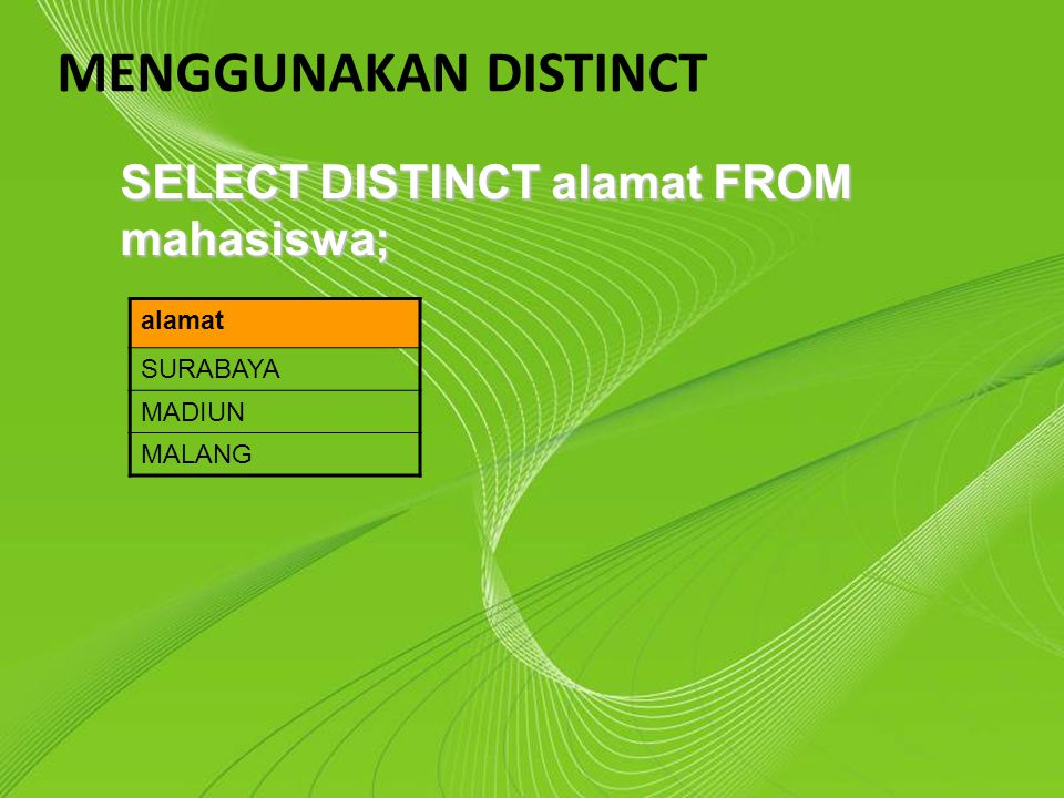 MENGGUNAKAN DISTINCT SELECT DISTINCT alamat FROM mahasiswa; alamat