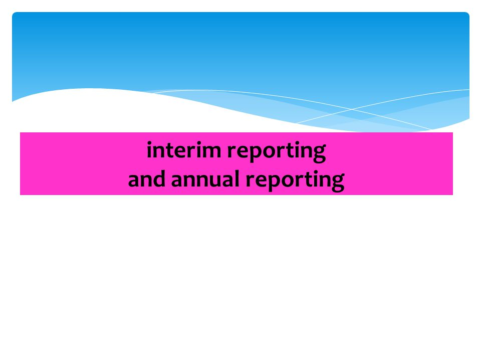 interim reporting and annual reporting