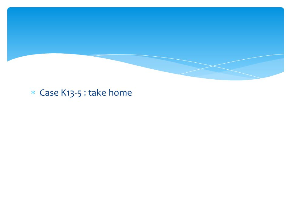 Case K13-5 : take home