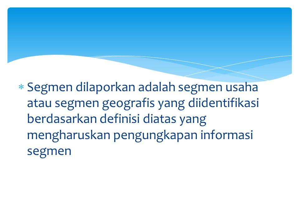 Segmen dilaporkan adalah segmen usaha atau segmen geografis yang diidentifikasi berdasarkan definisi diatas yang mengharuskan pengungkapan informasi segmen