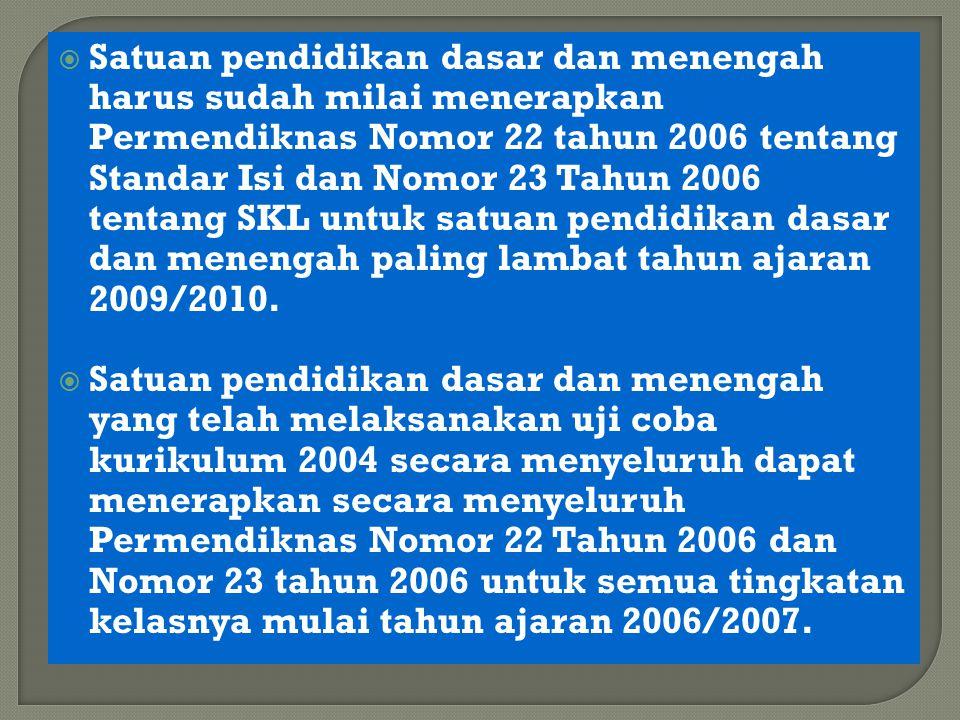 Satuan pendidikan dasar dan menengah harus sudah milai menerapkan Permendiknas Nomor 22 tahun 2006 tentang Standar Isi dan Nomor 23 Tahun 2006 tentang SKL untuk satuan pendidikan dasar dan menengah paling lambat tahun ajaran 2009/2010.
