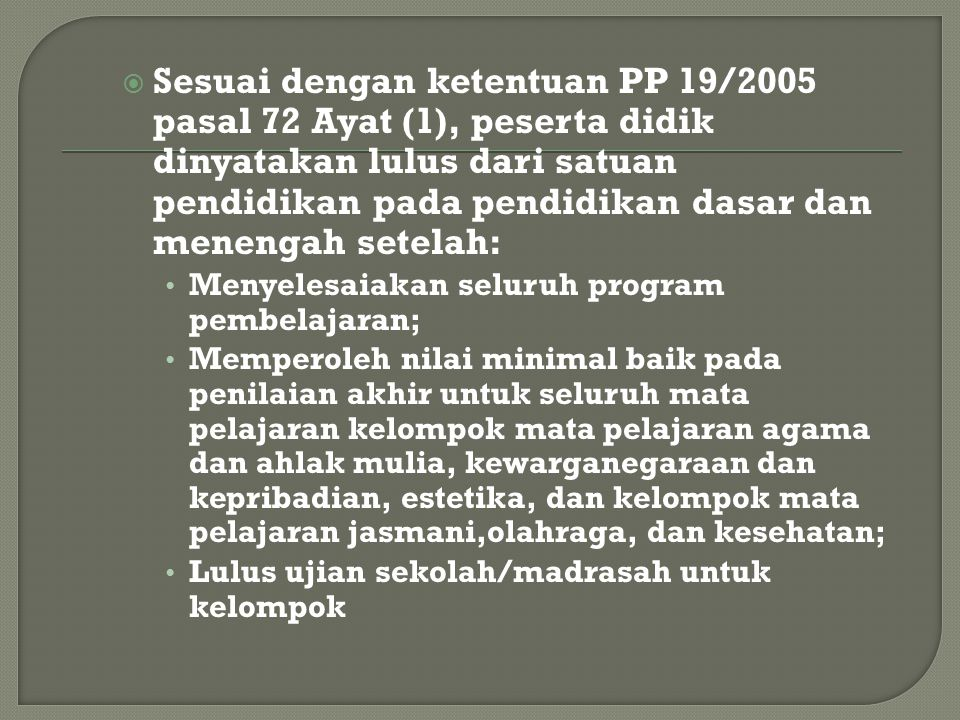 Sesuai dengan ketentuan PP 19/2005 pasal 72 Ayat (1), peserta didik dinyatakan lulus dari satuan pendidikan pada pendidikan dasar dan menengah setelah: