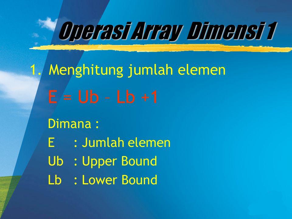 Operasi Array Dimensi 1 E = Ub – Lb +1 Menghitung jumlah elemen