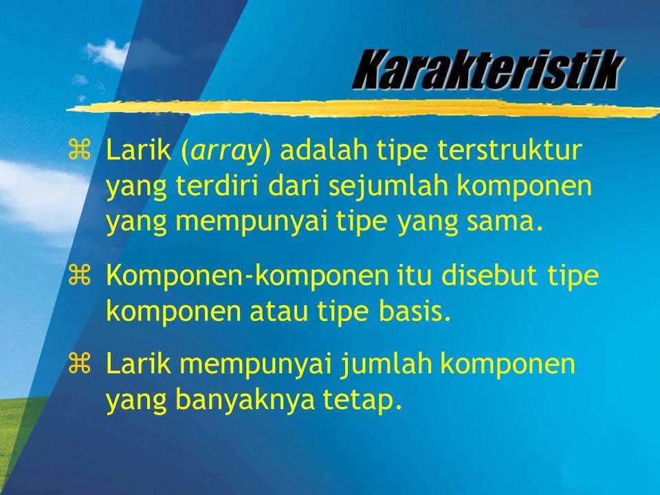 Karakteristik Larik (array) adalah tipe terstruktur yang terdiri dari sejumlah komponen yang mempunyai tipe yang sama.