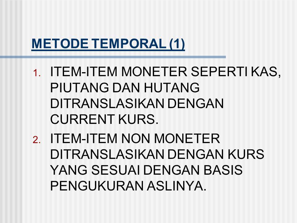 METODE TEMPORAL (1) ITEM-ITEM MONETER SEPERTI KAS, PIUTANG DAN HUTANG DITRANSLASIKAN DENGAN CURRENT KURS.