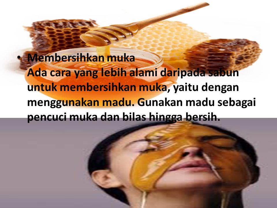 Membersihkan muka Ada cara yang lebih alami daripada sabun untuk membersihkan muka, yaitu dengan menggunakan madu.