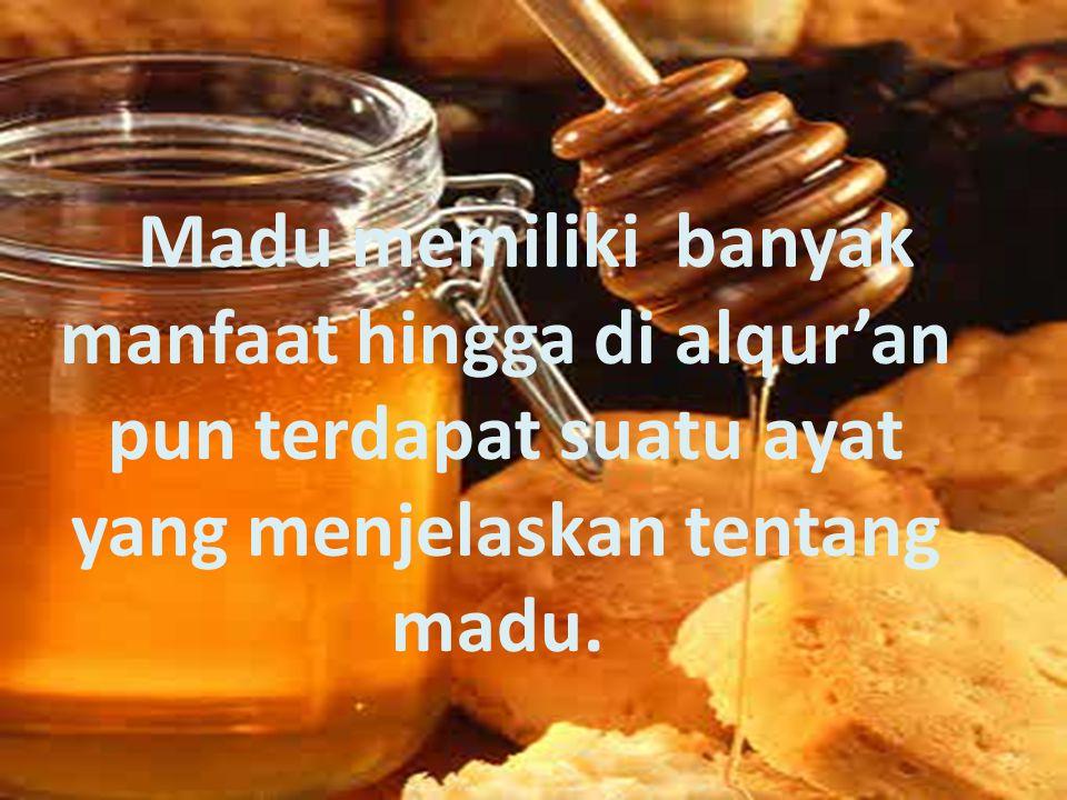 Madu memiliki banyak manfaat hingga di alqur'an pun terdapat suatu ayat yang menjelaskan tentang madu.