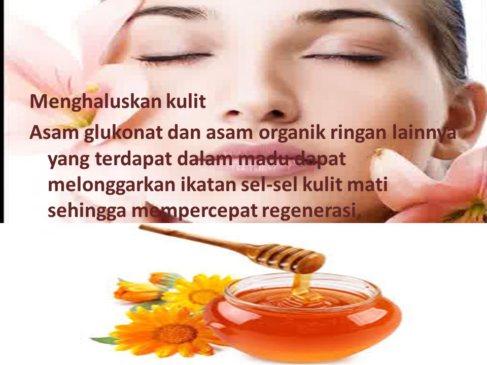 Menghaluskan kulit Asam glukonat dan asam organik ringan lainnya yang terdapat dalam madu dapat melonggarkan ikatan sel-sel kulit mati sehingga mempercepat regenerasi,