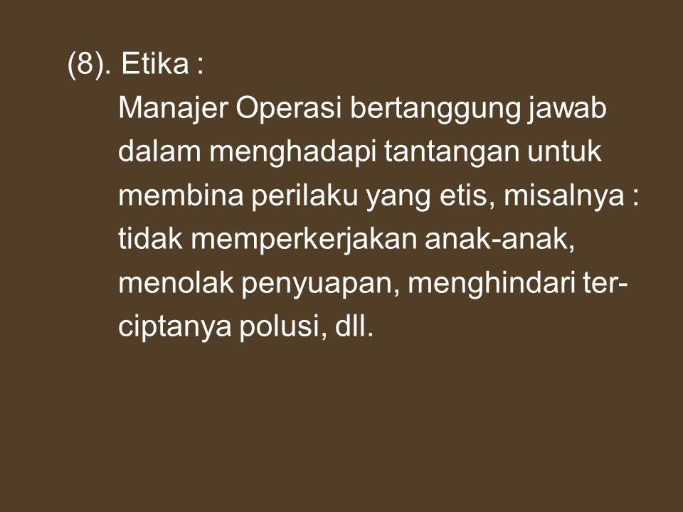 (8). Etika : Manajer Operasi bertanggung jawab. dalam menghadapi tantangan untuk. membina perilaku yang etis, misalnya :