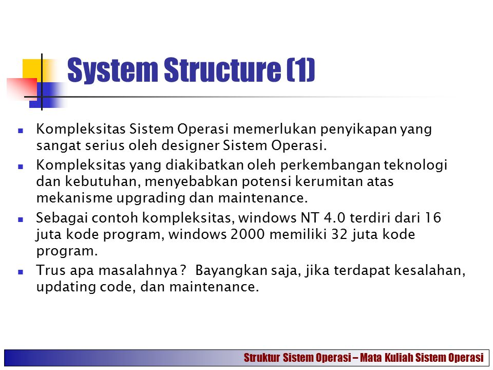 System Structure (1) Kompleksitas Sistem Operasi memerlukan penyikapan yang sangat serius oleh designer Sistem Operasi.