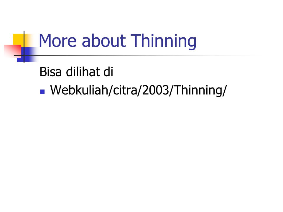 More about Thinning Bisa dilihat di Webkuliah/citra/2003/Thinning/