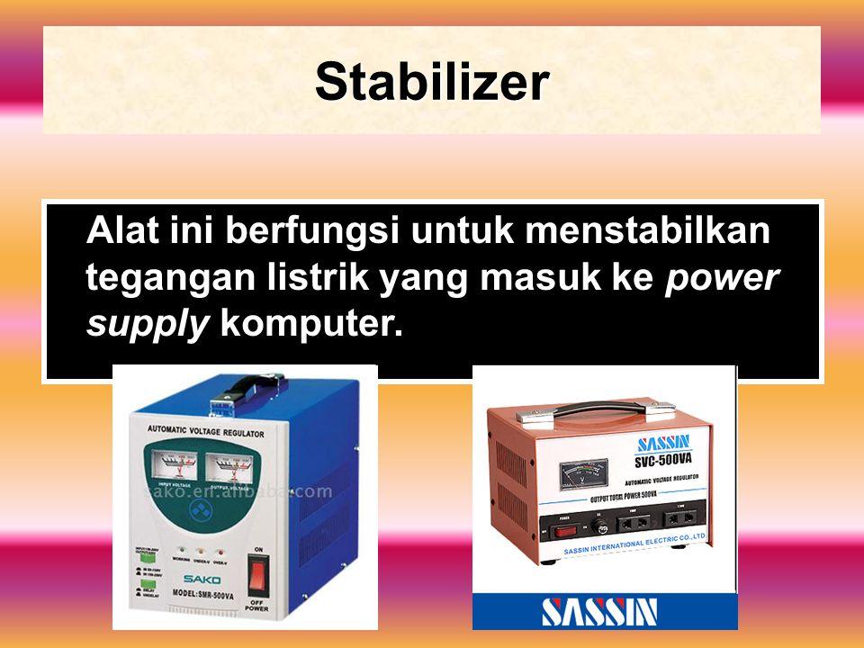 Stabilizer Alat ini berfungsi untuk menstabilkan tegangan listrik yang masuk ke power supply komputer.