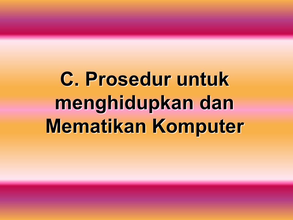 C. Prosedur untuk menghidupkan dan Mematikan Komputer