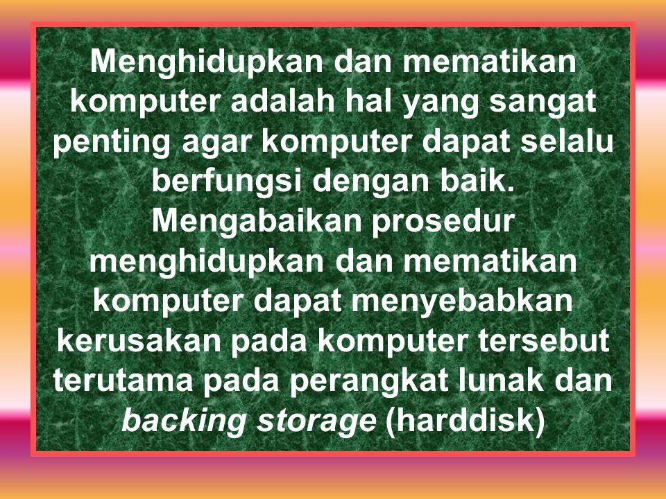 Menghidupkan dan mematikan komputer adalah hal yang sangat penting agar komputer dapat selalu berfungsi dengan baik.