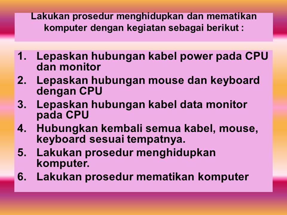 Lepaskan hubungan kabel power pada CPU dan monitor