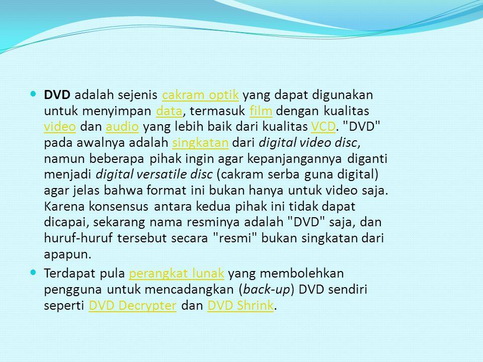 DVD adalah sejenis cakram optik yang dapat digunakan untuk menyimpan data, termasuk film dengan kualitas video dan audio yang lebih baik dari kualitas VCD. DVD pada awalnya adalah singkatan dari digital video disc, namun beberapa pihak ingin agar kepanjangannya diganti menjadi digital versatile disc (cakram serba guna digital) agar jelas bahwa format ini bukan hanya untuk video saja. Karena konsensus antara kedua pihak ini tidak dapat dicapai, sekarang nama resminya adalah DVD saja, dan huruf-huruf tersebut secara resmi bukan singkatan dari apapun.