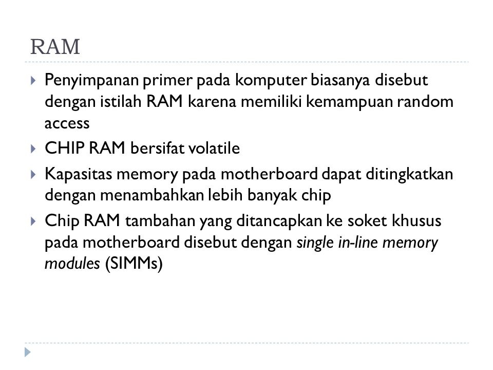 RAM Penyimpanan primer pada komputer biasanya disebut dengan istilah RAM karena memiliki kemampuan random access.