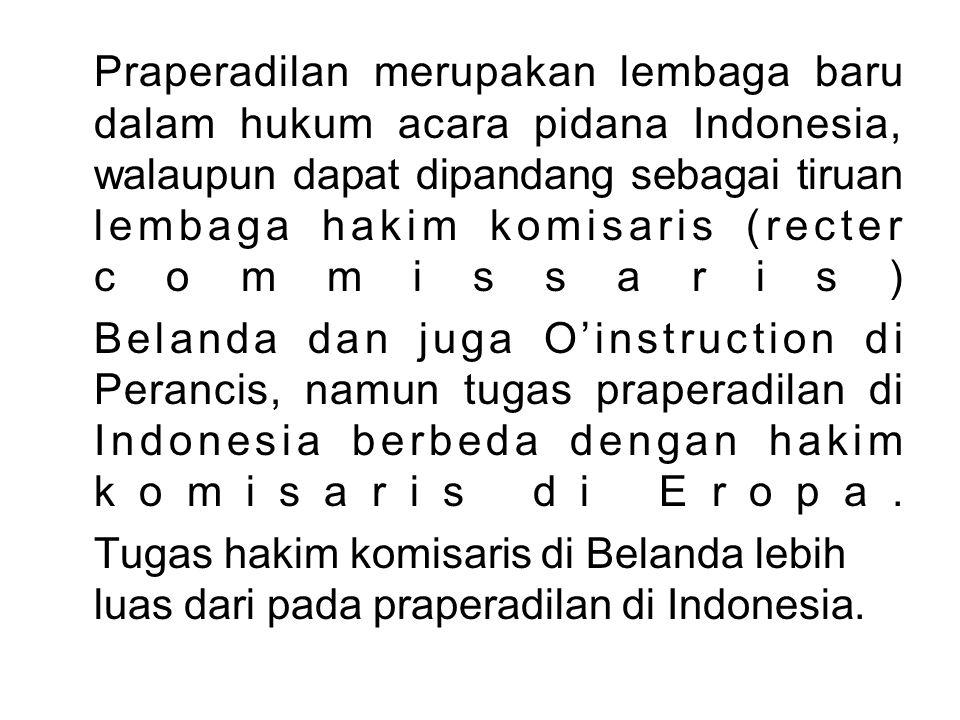 Praperadilan merupakan lembaga baru dalam hukum acara pidana Indonesia, walaupun dapat dipandang sebagai tiruan lembaga hakim komisaris (recter commissaris)